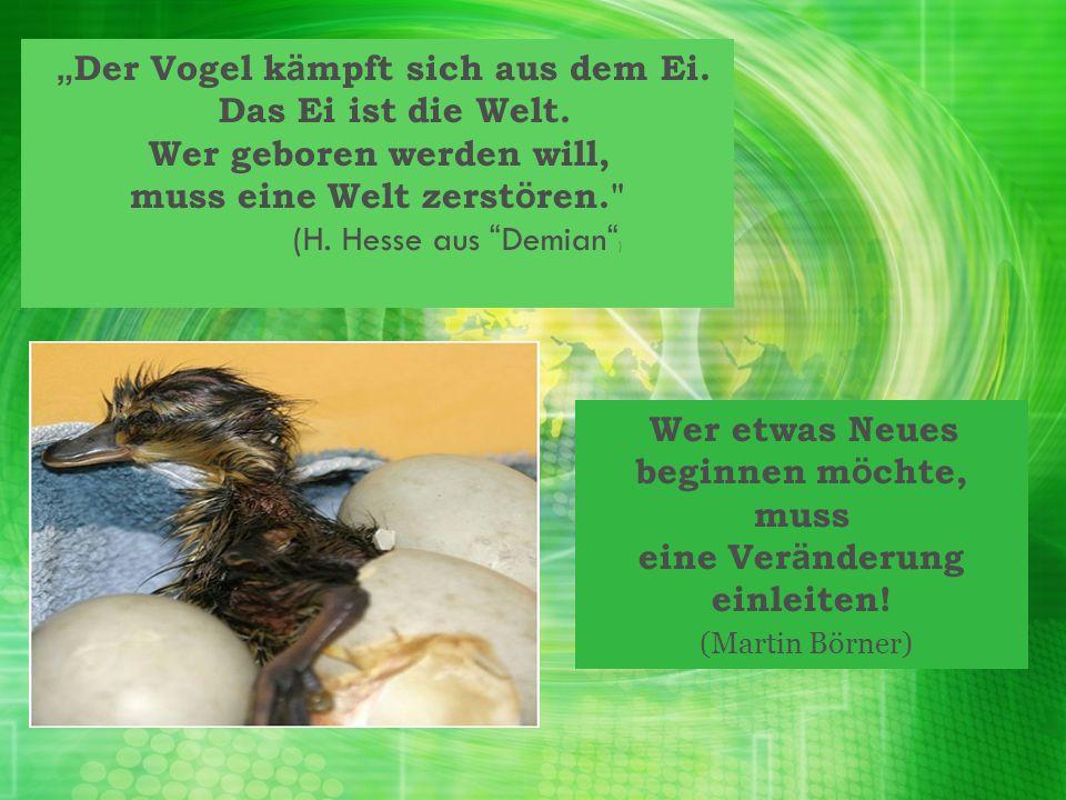 """""""Der Vogel kämpft sich aus dem Ei. Das Ei ist die Welt."""