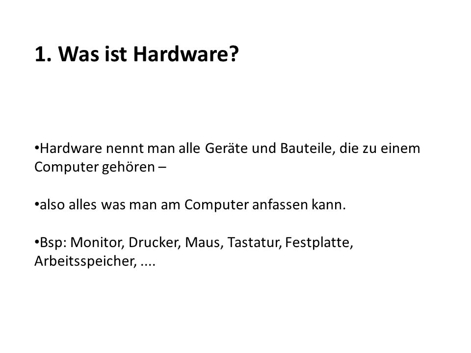 1. Was ist Hardware Hardware nennt man alle Geräte und Bauteile, die zu einem Computer gehören – also alles was man am Computer anfassen kann.