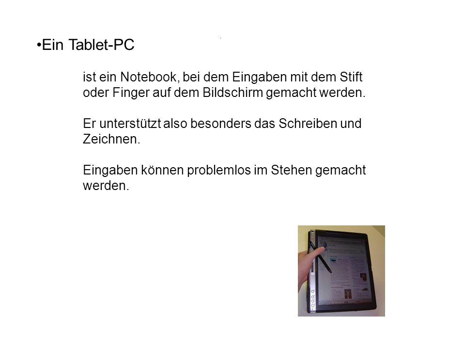 . Ein Tablet-PC. ist ein Notebook, bei dem Eingaben mit dem Stift oder Finger auf dem Bildschirm gemacht werden.