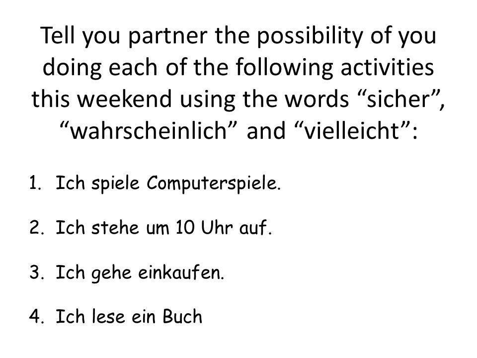 Tell you partner the possibility of you doing each of the following activities this weekend using the words sicher , wahrscheinlich and vielleicht :