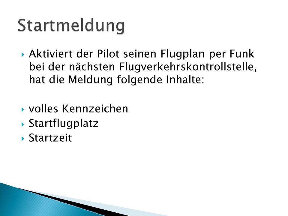 StartmeldungAktiviert der Pilot seinen Flugplan per Funk bei der nächsten Flugverkehrskontrollstelle, hat die Meldung folgende Inhalte: