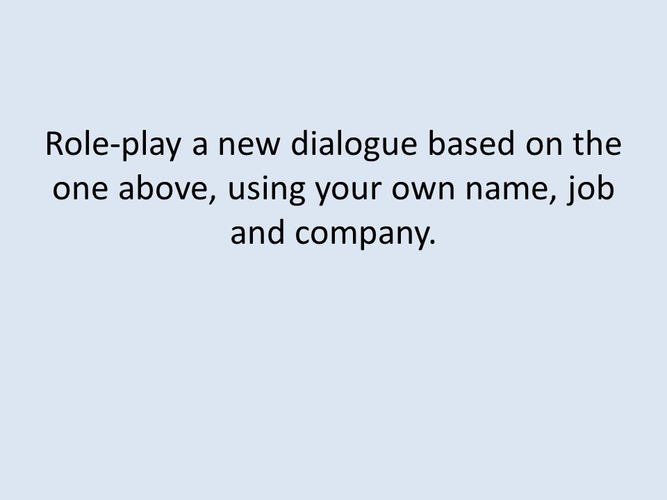 Role-play a new dialogue based on the one above, using your own name, job and company.