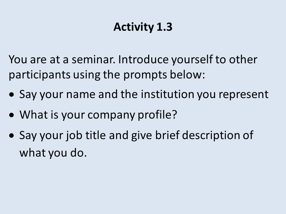 Activity 1.3 You are at a seminar. Introduce yourself to other participants using the prompts below: