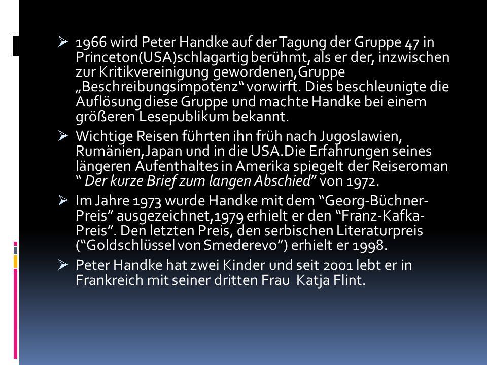 """1966 wird Peter Handke auf der Tagung der Gruppe 47 in Princeton(USA)schlagartig berühmt, als er der, inzwischen zur Kritikvereinigung gewordenen,Gruppe """"Beschreibungsimpotenz vorwirft. Dies beschleunigte die Auflösung diese Gruppe und machte Handke bei einem größeren Lesepublikum bekannt."""
