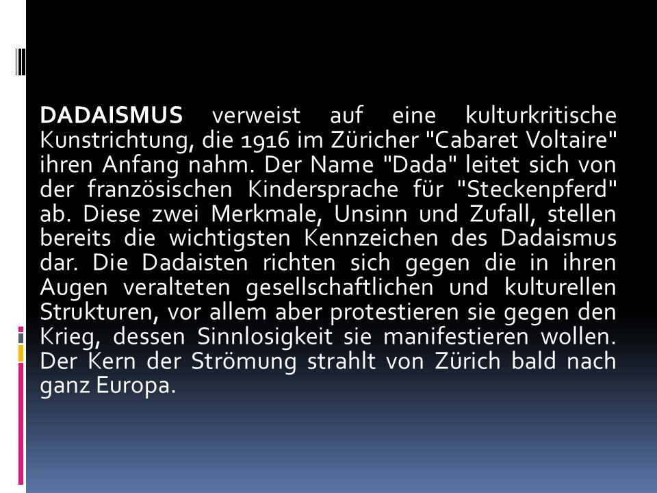 DADAISMUS verweist auf eine kulturkritische Kunstrichtung, die 1916 im Züricher Cabaret Voltaire ihren Anfang nahm.