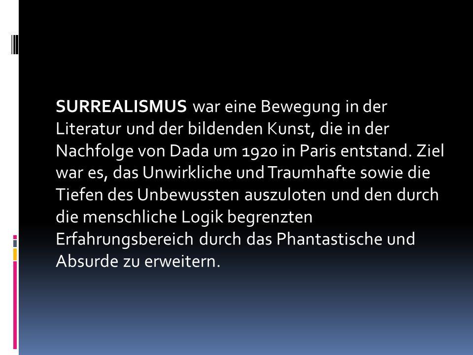 SURREALISMUS war eine Bewegung in der Literatur und der bildenden Kunst, die in der Nachfolge von Dada um 1920 in Paris entstand.