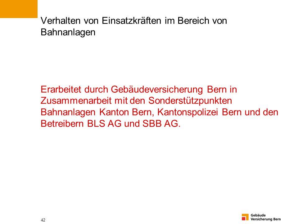 Verhalten von Einsatzkräften im Bereich von Bahnanlagen Erarbeitet durch Gebäudeversicherung Bern in Zusammenarbeit mit den Sonderstützpunkten Bahnanlagen Kanton Bern, Kantonspolizei Bern und den Betreibern BLS AG und SBB AG.