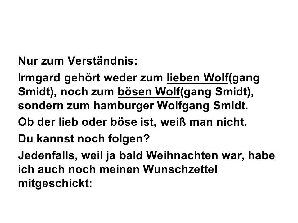 Nur zum Verständnis: Irmgard gehört weder zum lieben Wolf(gang Smidt), noch zum bösen Wolf(gang Smidt), sondern zum hamburger Wolfgang Smidt.