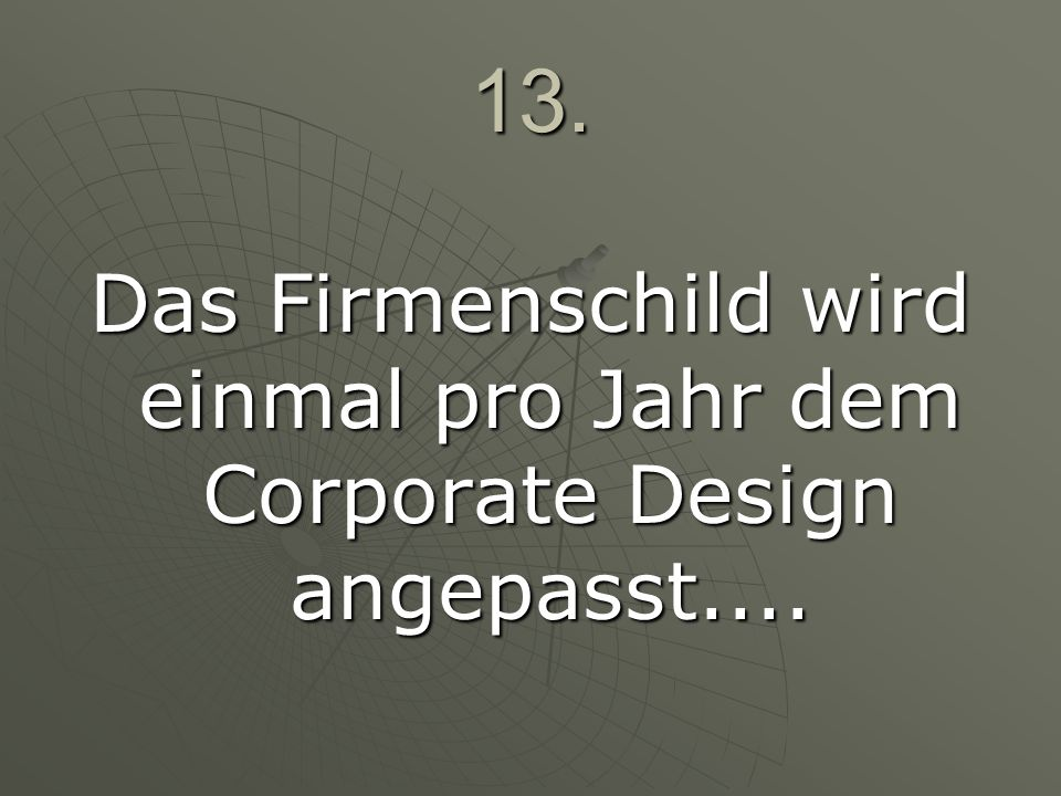 13. Das Firmenschild wird einmal pro Jahr dem Corporate Design angepasst....