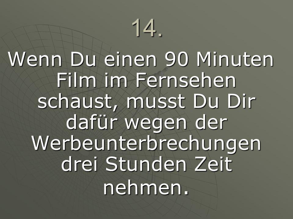 14.Wenn Du einen 90 Minuten Film im Fernsehen schaust, musst Du Dir dafür wegen der Werbeunterbrechungen drei Stunden Zeit nehmen.