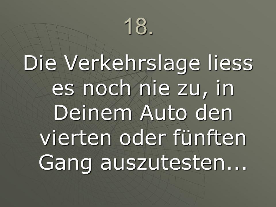 18.Die Verkehrslage liess es noch nie zu, in Deinem Auto den vierten oder fünften Gang auszutesten...
