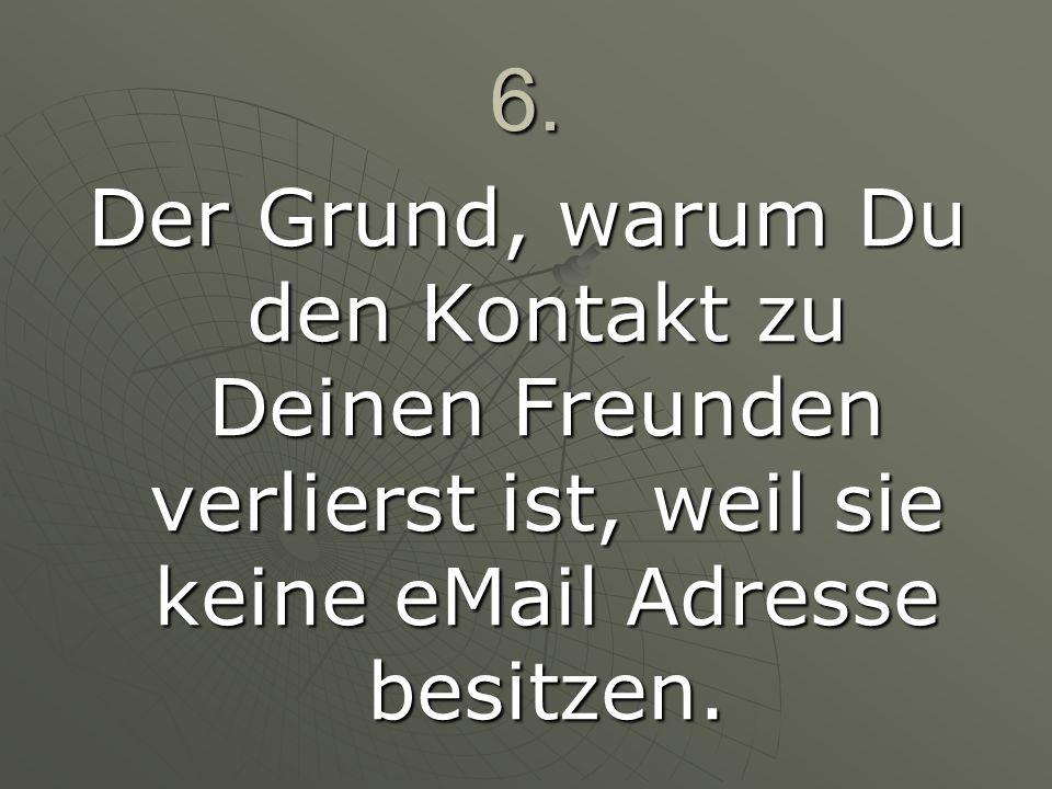 6.Der Grund, warum Du den Kontakt zu Deinen Freunden verlierst ist, weil sie keine eMail Adresse besitzen.