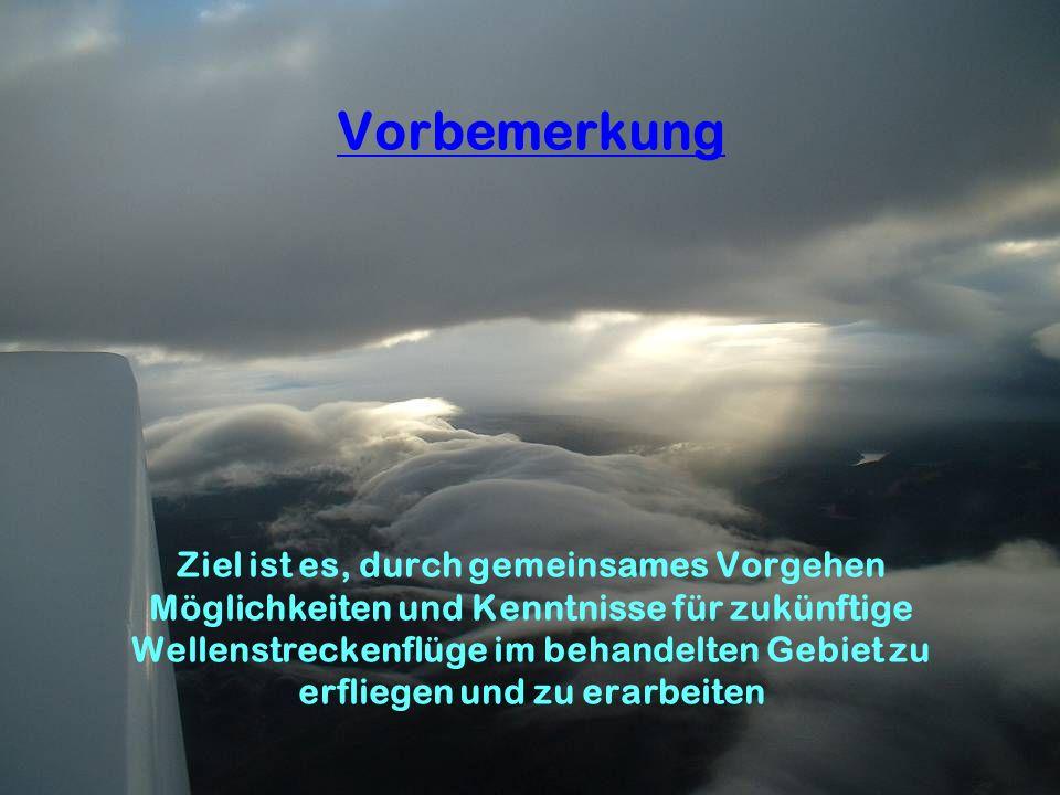 Vorbemerkung Ziel ist es, durch gemeinsames Vorgehen Möglichkeiten und Kenntnisse für zukünftige Wellenstreckenflüge im behandelten Gebiet zu erfliegen und zu erarbeiten