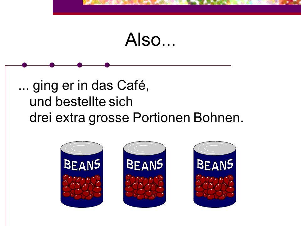 Also... ... ging er in das Café, und bestellte sich drei extra grosse Portionen Bohnen.