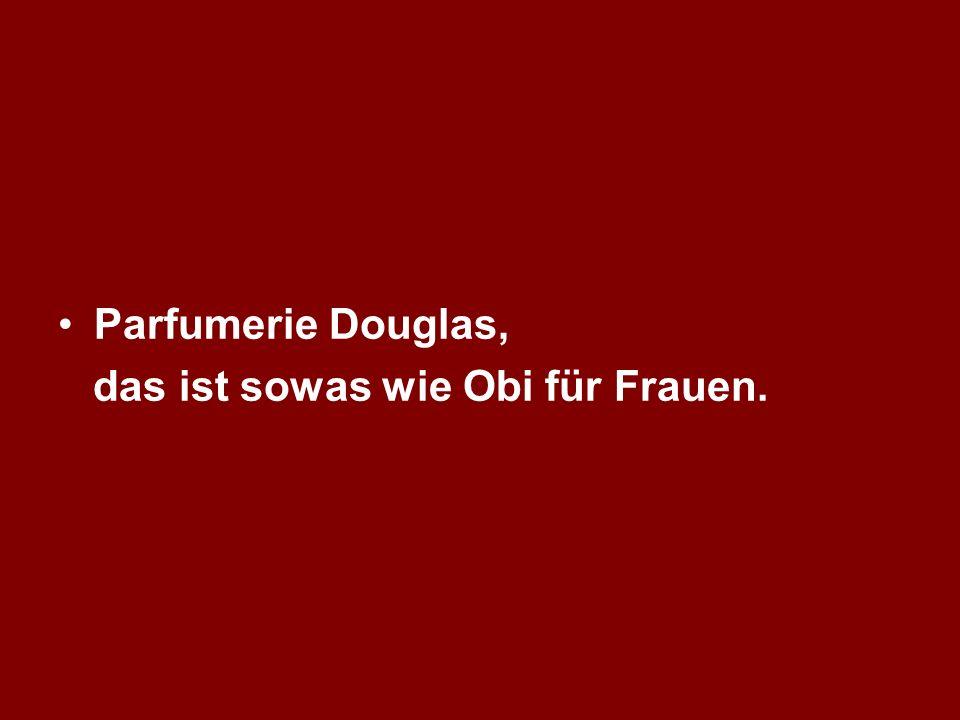 Parfumerie Douglas, das ist sowas wie Obi für Frauen.