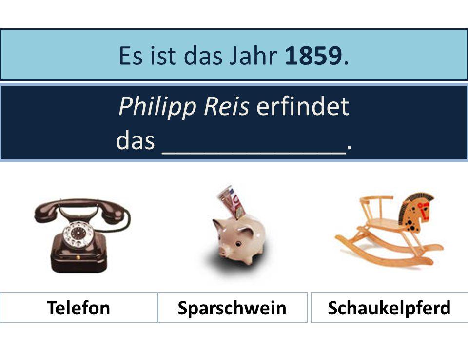 Es ist das Jahr 1859. Philipp Reis erfindet das _____________. Telefon