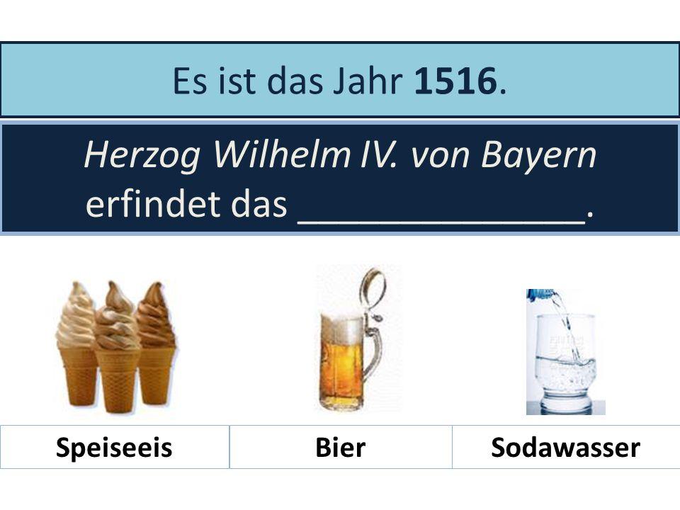 Herzog Wilhelm IV. von Bayern erfindet das ______________.