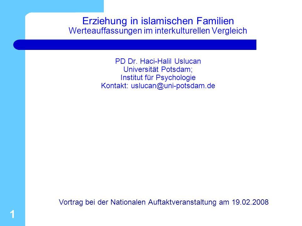 Erziehung in islamischen Familien Werteauffassungen im interkulturellen Vergleich PD Dr. Haci-Halil Uslucan Universität Potsdam; Institut für Psychologie Kontakt: uslucan@uni-potsdam.de