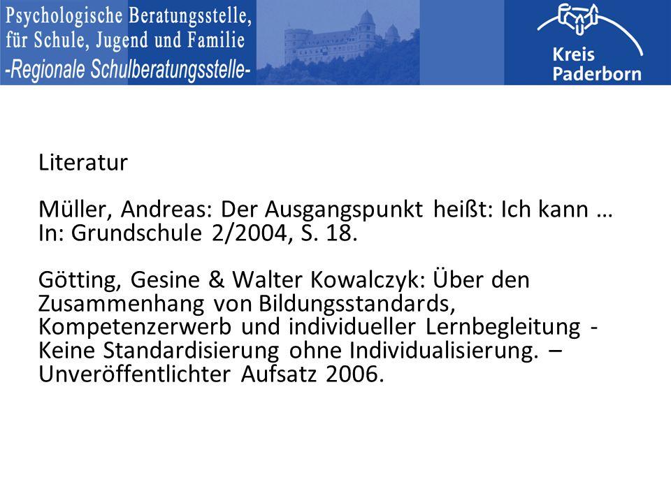 Literatur Müller, Andreas: Der Ausgangspunkt heißt: Ich kann … In: Grundschule 2/2004, S. 18. Götting, Gesine & Walter Kowalczyk: Über den Zusammenhang von Bildungsstandards, Kompetenzerwerb und individueller Lernbegleitung - Keine Standardisierung ohne Individualisierung. – Unveröffentlichter Aufsatz 2006.
