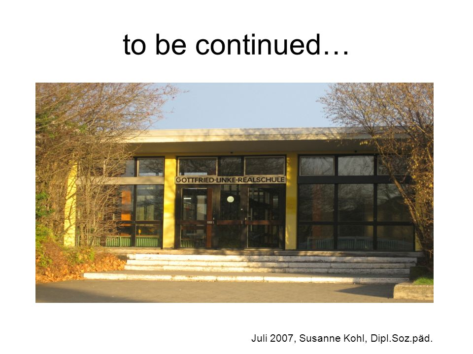 to be continued… Juli 2007, Susanne Kohl, Dipl.Soz.päd.