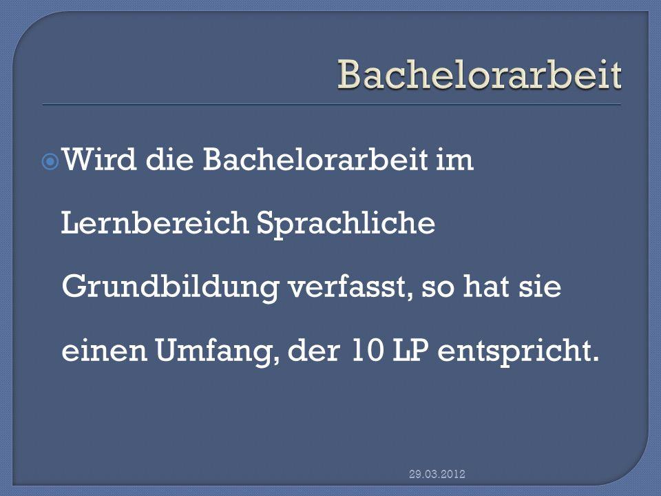 Bachelorarbeit Wird die Bachelorarbeit im Lernbereich Sprachliche Grundbildung verfasst, so hat sie einen Umfang, der 10 LP entspricht.