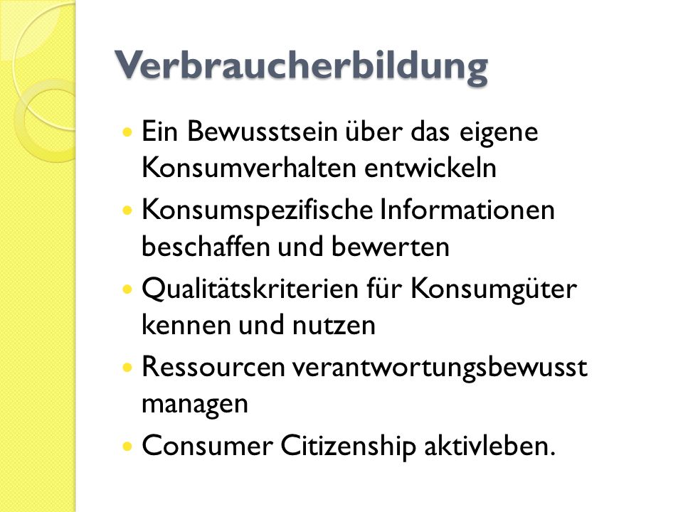 Verbraucherbildung Ein Bewusstsein über das eigene Konsumverhalten entwickeln. Konsumspezifische Informationen beschaffen und bewerten.