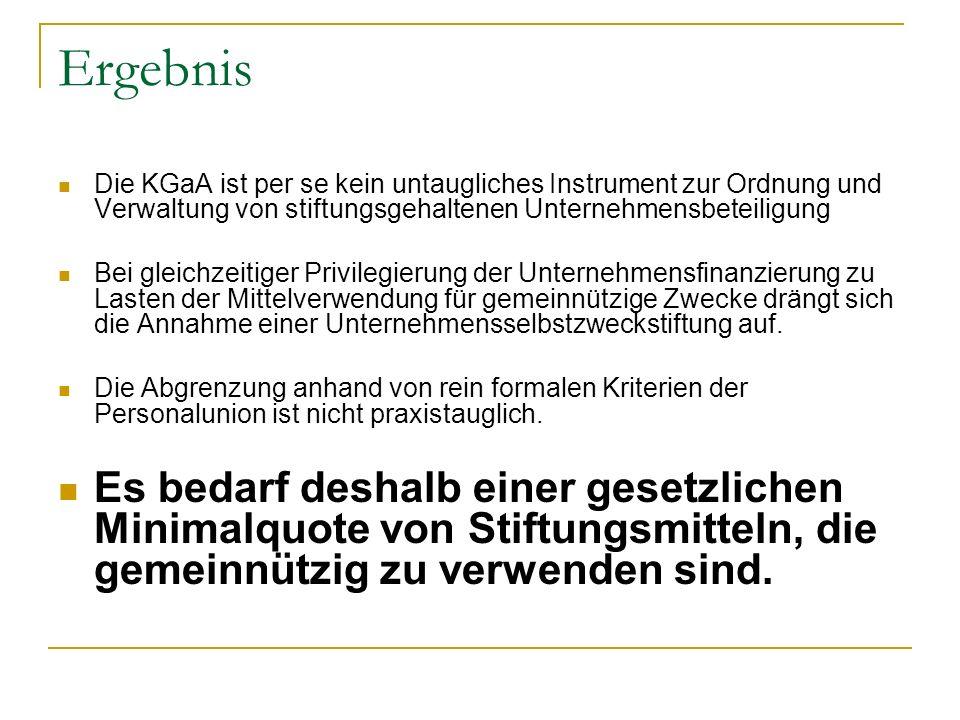Ergebnis Die KGaA ist per se kein untaugliches Instrument zur Ordnung und Verwaltung von stiftungsgehaltenen Unternehmensbeteiligung.