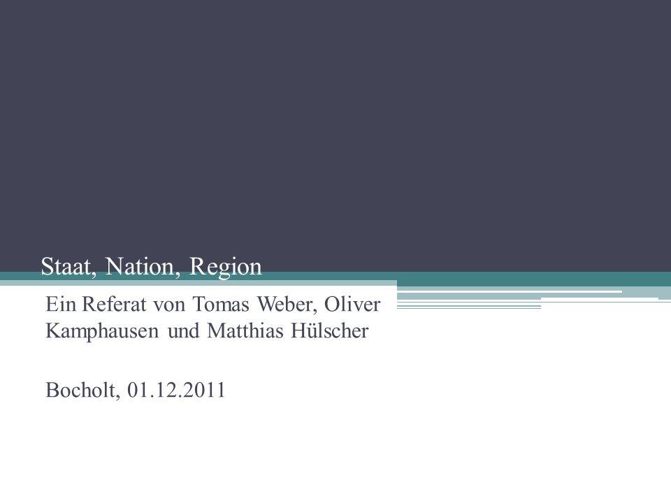 Staat, Nation, Region Ein Referat von Tomas Weber, Oliver Kamphausen und Matthias Hülscher.