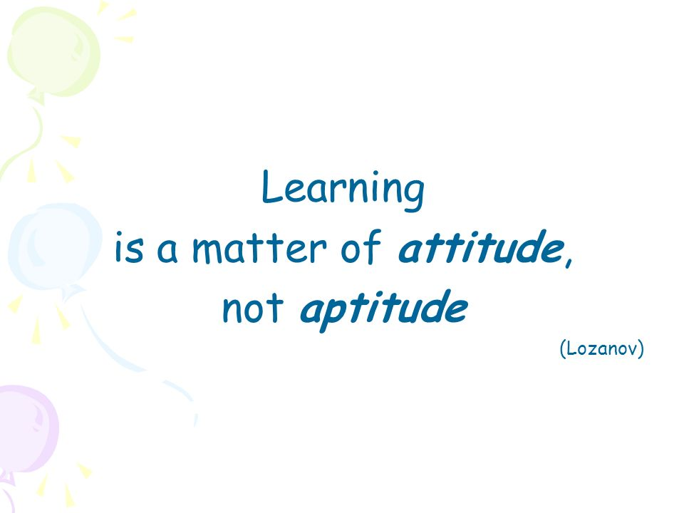 Learning is a matter of attitude, not aptitude (Lozanov)