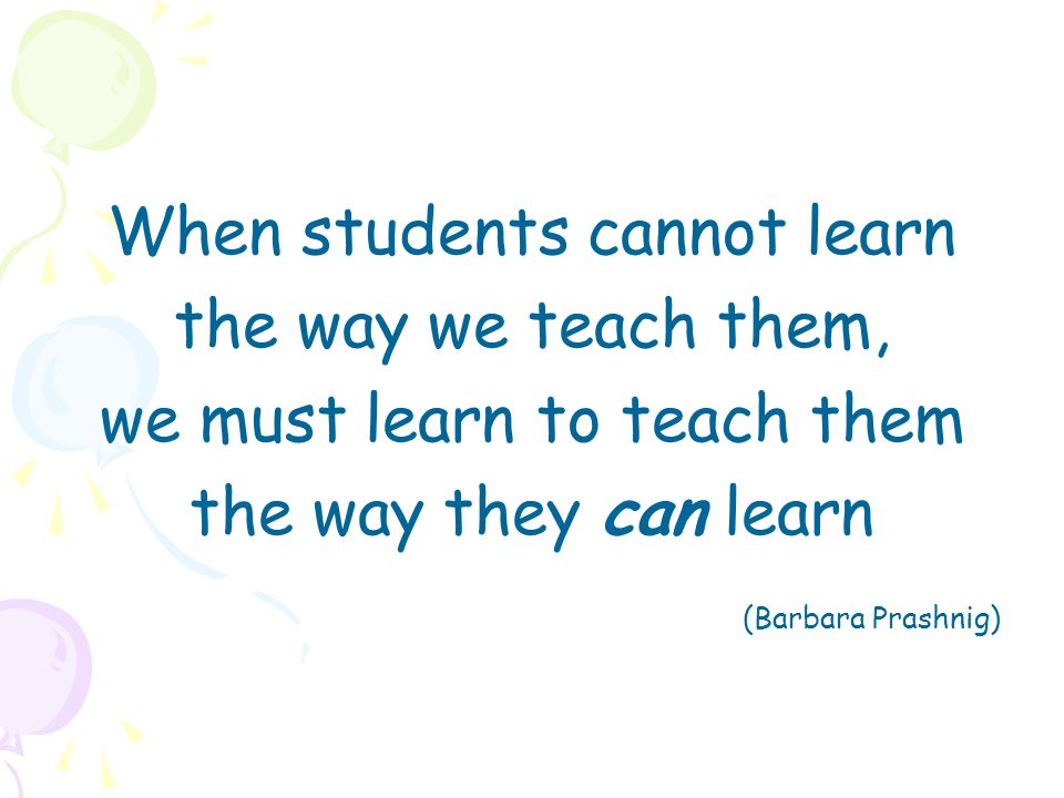 When students cannot learn the way we teach them,