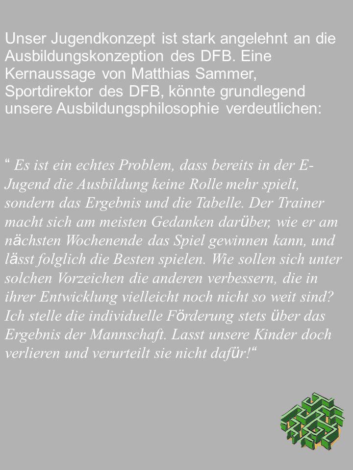 Unser Jugendkonzept ist stark angelehnt an die Ausbildungskonzeption des DFB. Eine Kernaussage von Matthias Sammer, Sportdirektor des DFB, könnte grundlegend unsere Ausbildungsphilosophie verdeutlichen:
