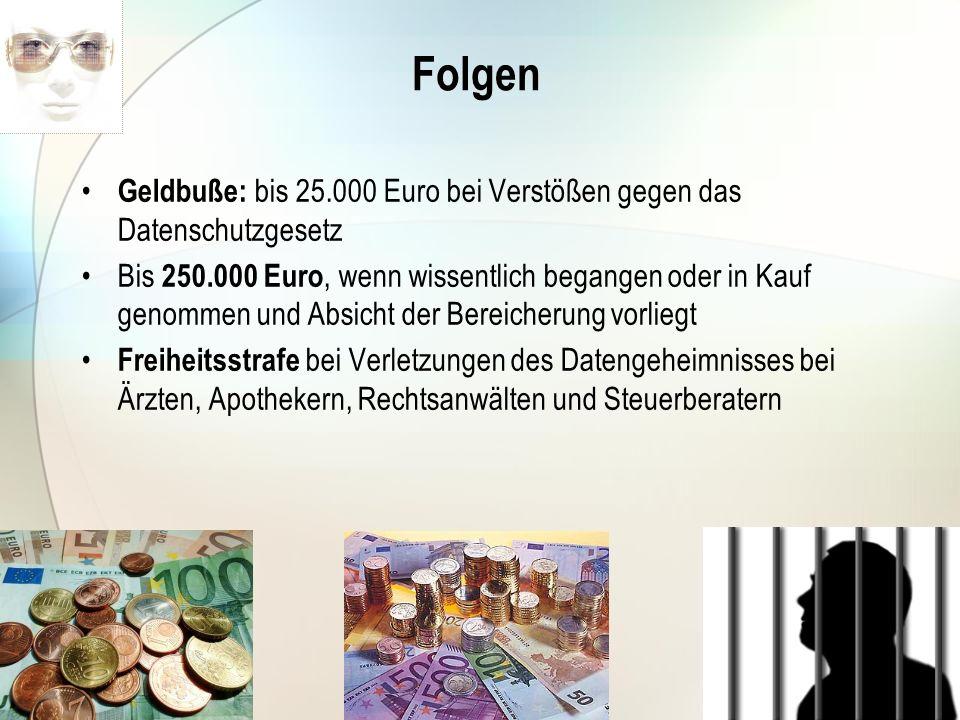 Folgen Geldbuße: bis 25.000 Euro bei Verstößen gegen das Datenschutzgesetz.