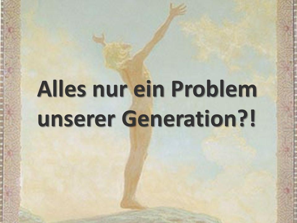 Alles nur ein Problem unserer Generation !