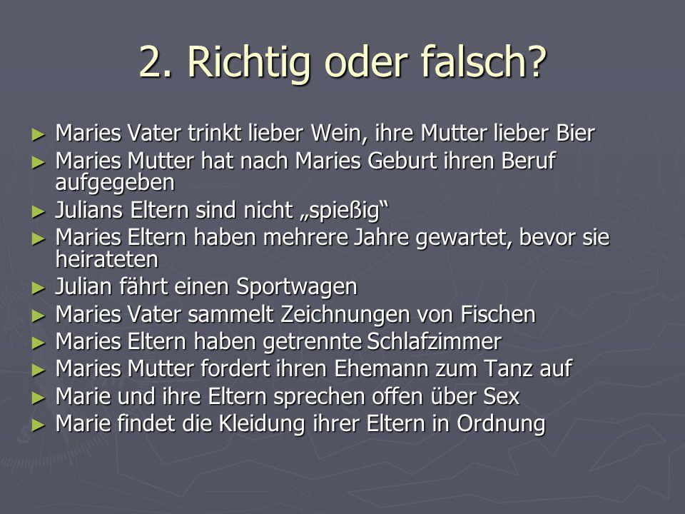 2. Richtig oder falsch Maries Vater trinkt lieber Wein, ihre Mutter lieber Bier. Maries Mutter hat nach Maries Geburt ihren Beruf aufgegeben.