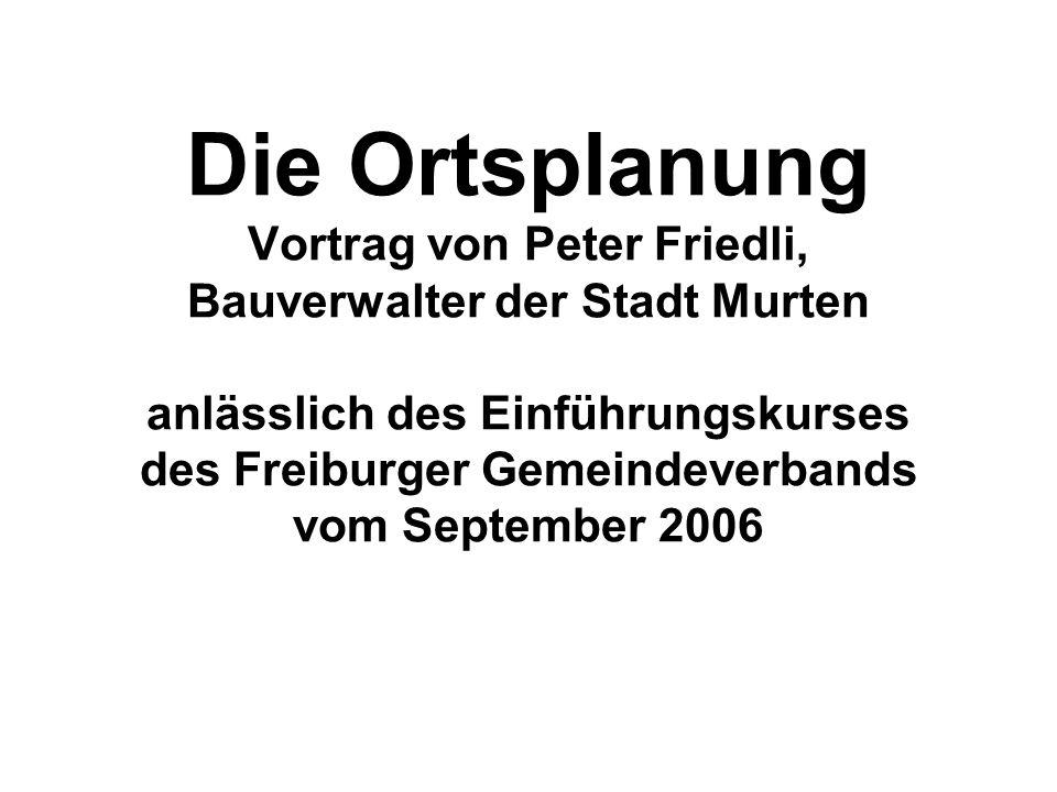 Die Ortsplanung Vortrag von Peter Friedli, Bauverwalter der Stadt Murten anlässlich des Einführungskurses des Freiburger Gemeindeverbands vom September 2006