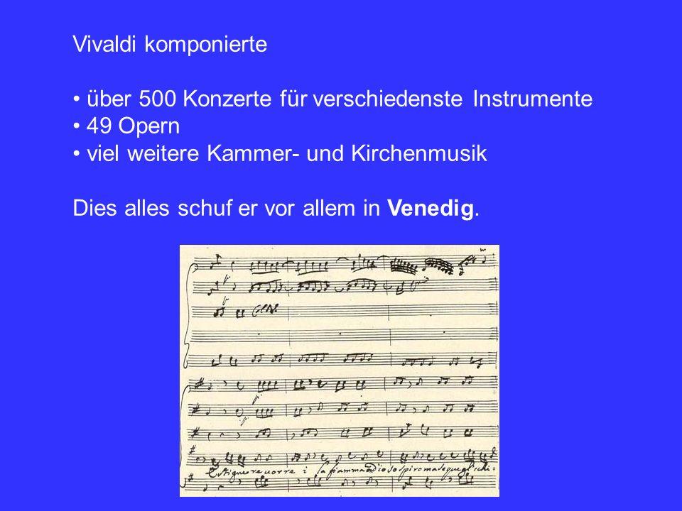Vivaldi komponierte über 500 Konzerte für verschiedenste Instrumente. 49 Opern. viel weitere Kammer- und Kirchenmusik.