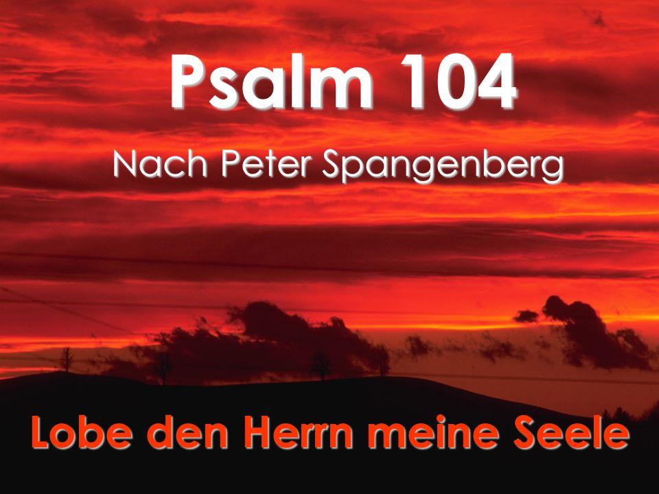 Psalm 104 Nach Peter Spangenberg Lobe den Herrn meine Seele