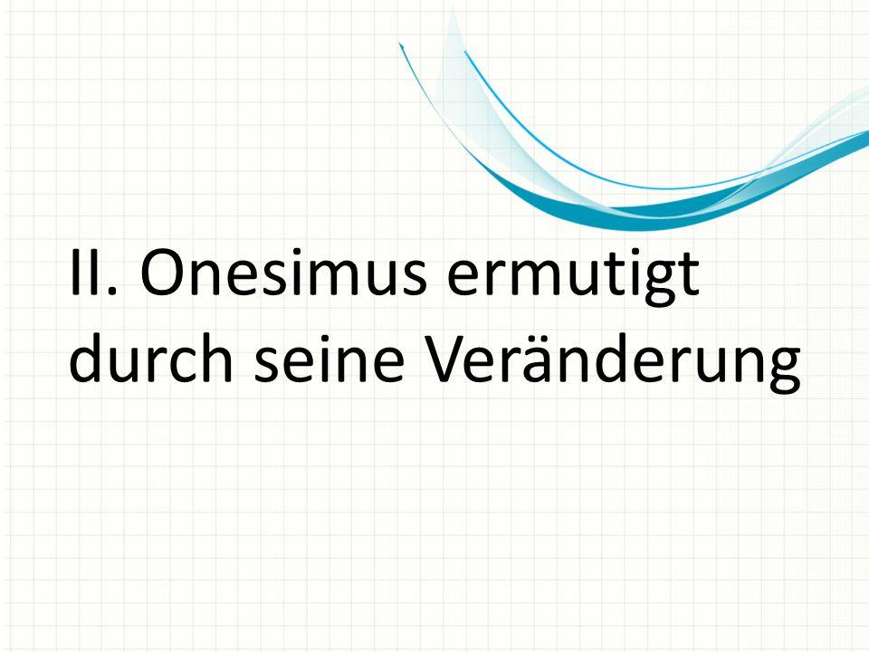II. Onesimus ermutigt durch seine Veränderung