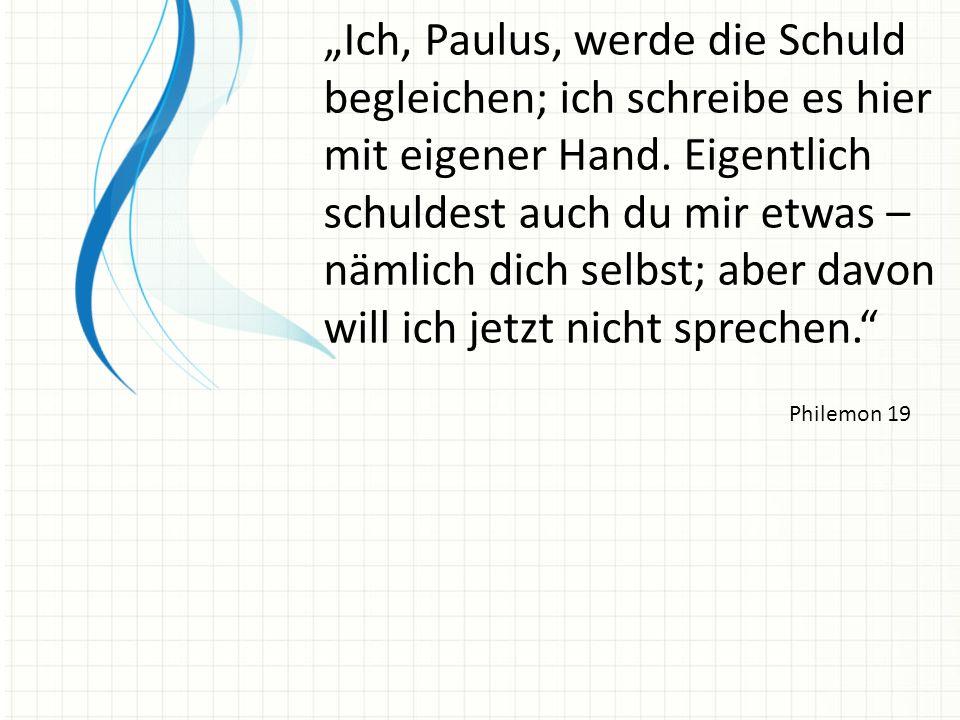 """""""Ich, Paulus, werde die Schuld begleichen; ich schreibe es hier mit eigener Hand. Eigentlich schuldest auch du mir etwas – nämlich dich selbst; aber davon will ich jetzt nicht sprechen."""