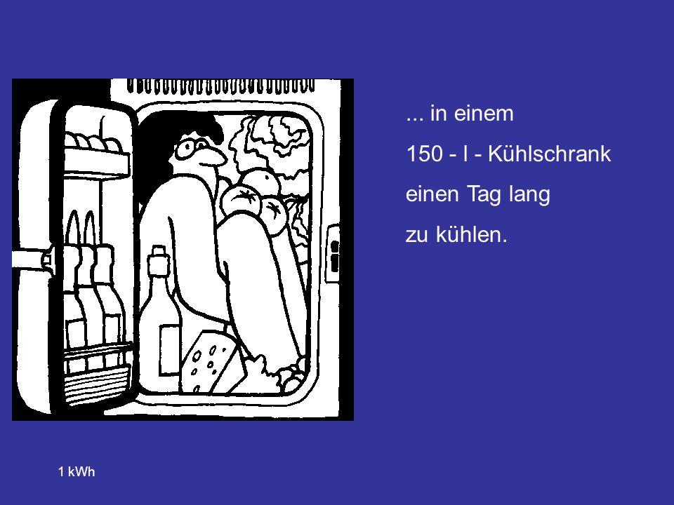 ... in einem 150 - l - Kühlschrank einen Tag lang zu kühlen. 1 kWh