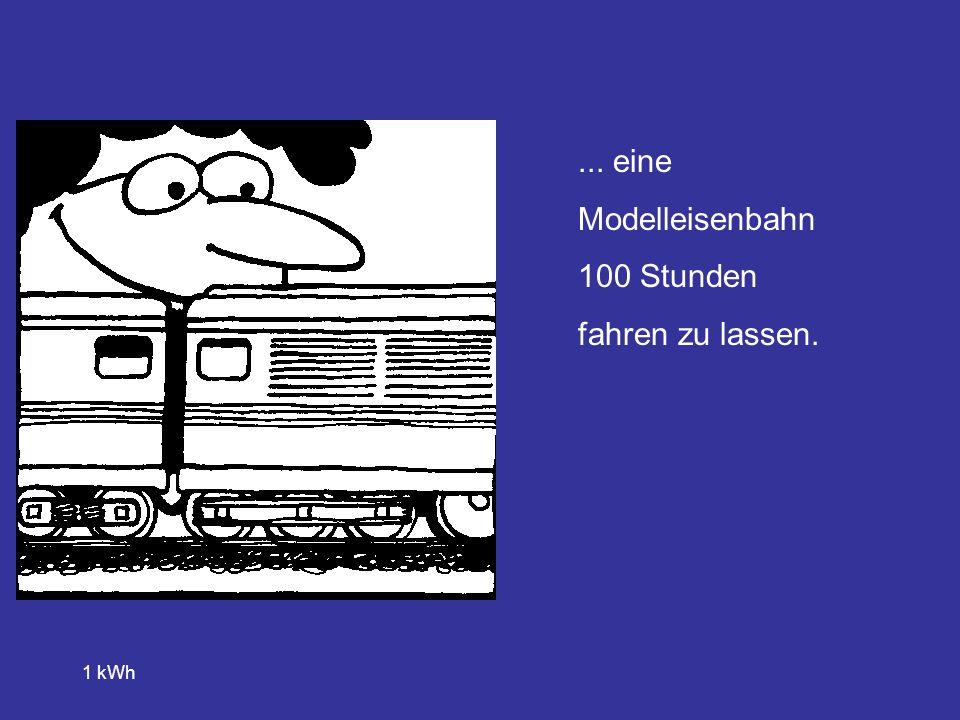 ... eine Modelleisenbahn 100 Stunden fahren zu lassen. 1 kWh