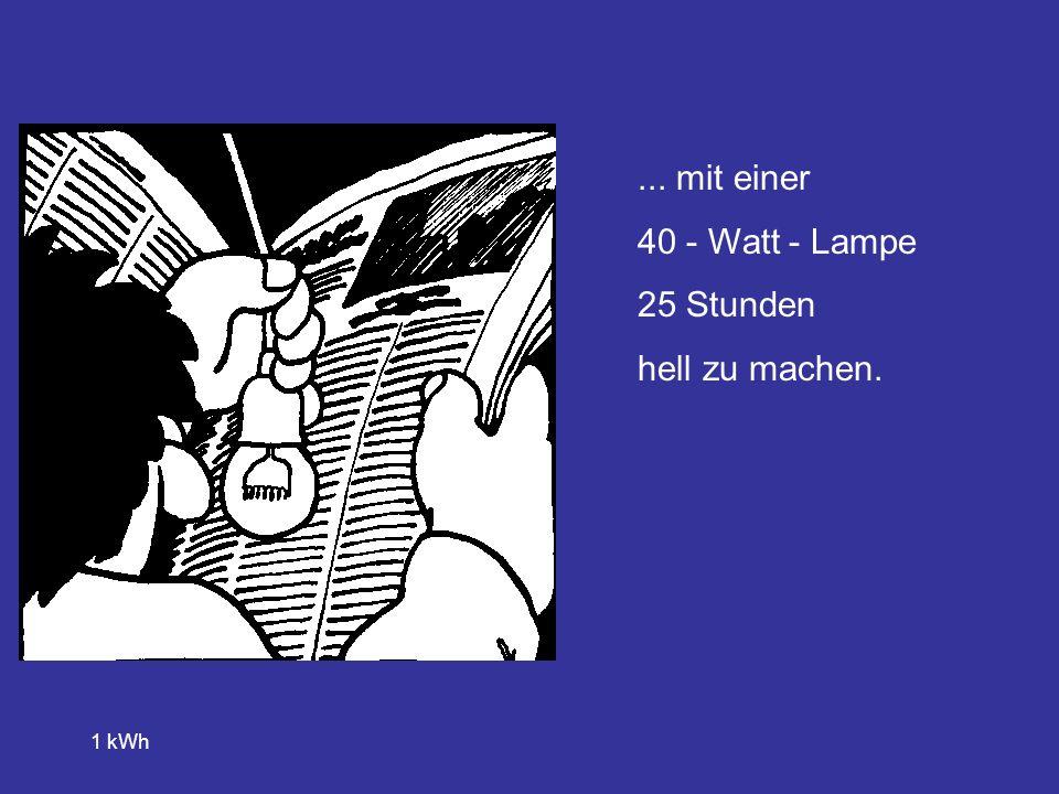 ... mit einer 40 - Watt - Lampe 25 Stunden hell zu machen. 1 kWh