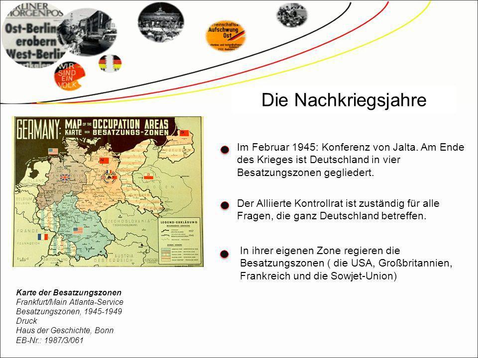Die Nachkriegsjahre Im Februar 1945: Konferenz von Jalta. Am Ende des Krieges ist Deutschland in vier Besatzungszonen gegliedert.