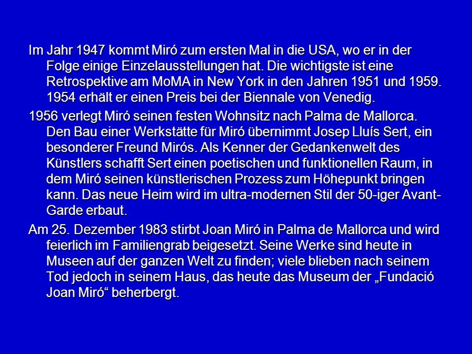 Im Jahr 1947 kommt Miró zum ersten Mal in die USA, wo er in der Folge einige Einzelausstellungen hat. Die wichtigste ist eine Retrospektive am MoMA in New York in den Jahren 1951 und 1959. 1954 erhält er einen Preis bei der Biennale von Venedig.