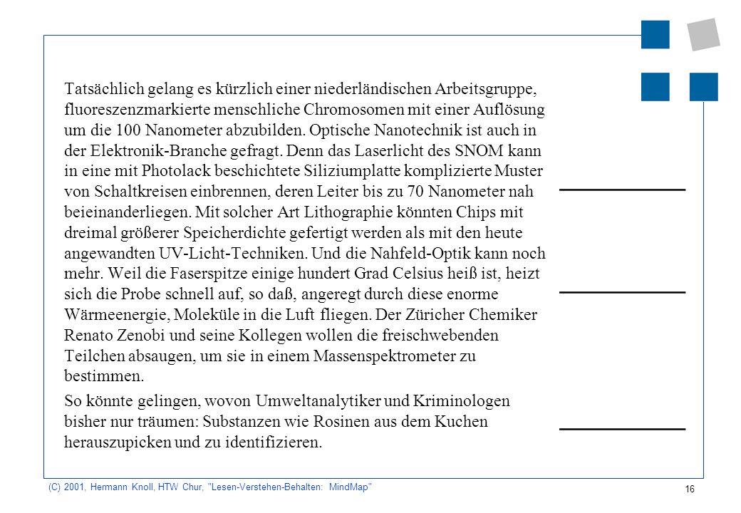 Tatsächlich gelang es kürzlich einer niederländischen Arbeitsgruppe, fluoreszenzmarkierte menschliche Chromosomen mit einer Auflösung um die 100 Nanometer abzubilden. Optische Nanotechnik ist auch in der Elektronik-Branche gefragt. Denn das Laserlicht des SNOM kann in eine mit Photolack beschichtete Siliziumplatte komplizierte Muster von Schaltkreisen einbrennen, deren Leiter bis zu 70 Nanometer nah beieinanderliegen. Mit solcher Art Lithographie könnten Chips mit dreimal größerer Speicherdichte gefertigt werden als mit den heute angewandten UV-Licht-Techniken. Und die Nahfeld-Optik kann noch mehr. Weil die Faserspitze einige hundert Grad Celsius heiß ist, heizt sich die Probe schnell auf, so daß, angeregt durch diese enorme Wärmeenergie, Moleküle in die Luft fliegen. Der Züricher Chemiker Renato Zenobi und seine Kollegen wollen die freischwebenden Teilchen absaugen, um sie in einem Massenspektrometer zu bestimmen.