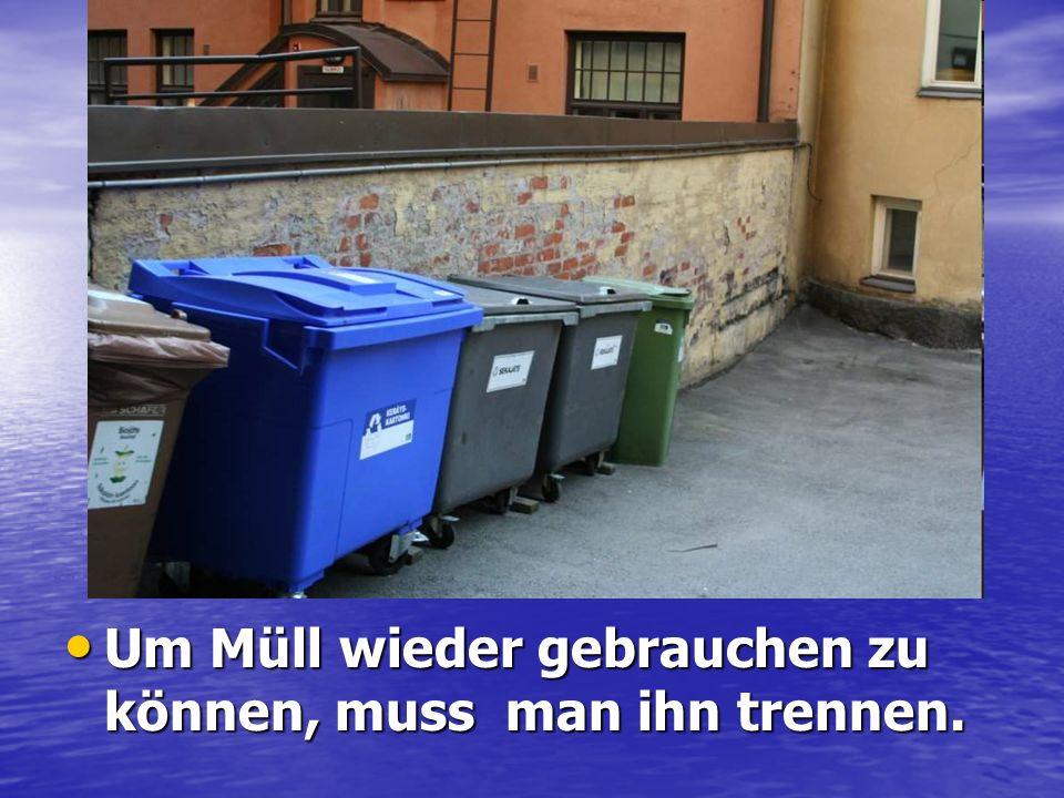 Um Müll wieder gebrauchen zu können, muss man ihn trennen.