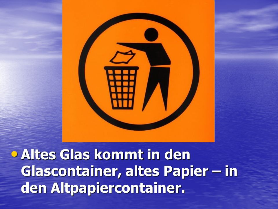 Altes Glas kommt in den Glascontainer, altes Papier – in den Altpapiercontainer.