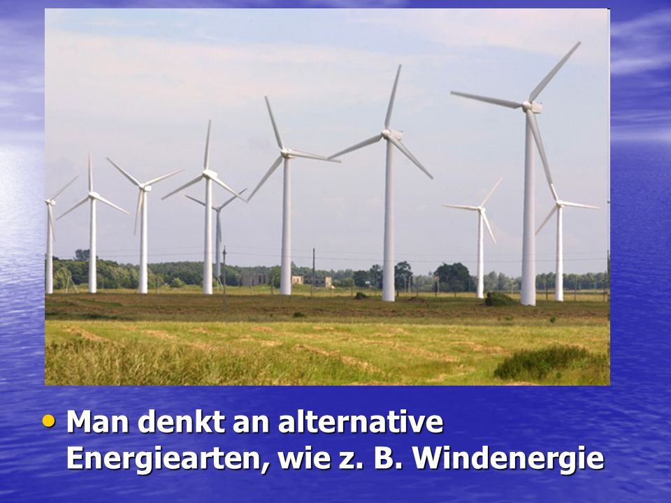 Man denkt an alternative Energiearten, wie z. B. Windenergie