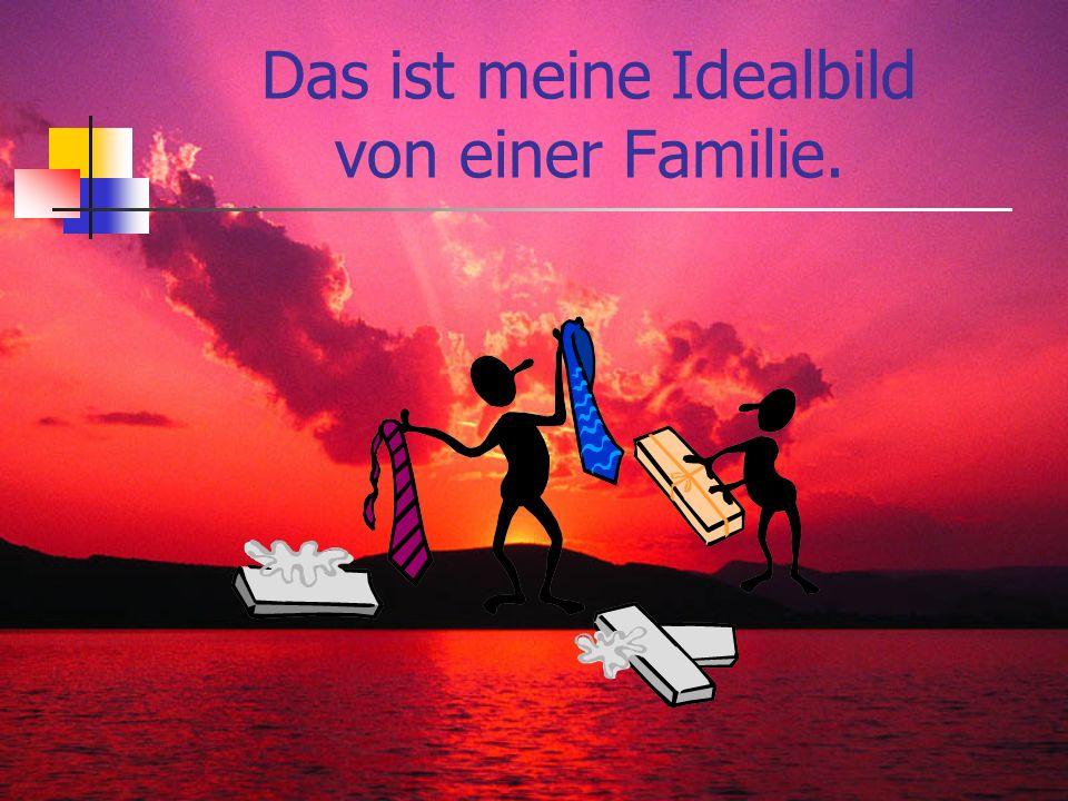 Das ist meine Idealbild von einer Familie.