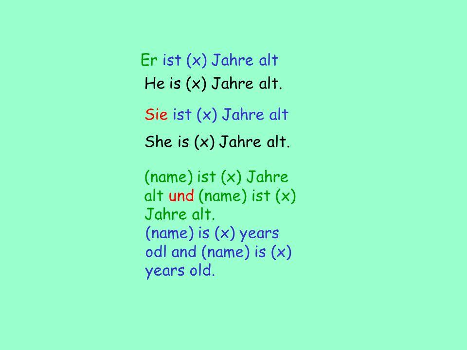Er ist (x) Jahre alt He is (x) Jahre alt. Sie ist (x) Jahre alt. She is (x) Jahre alt. (name) ist (x) Jahre alt und (name) ist (x) Jahre alt.